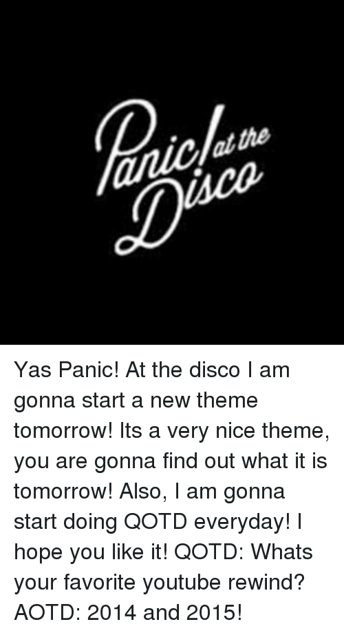 Memes, youtube.com, and Panic at the Disco: En  uae Yas Panic! At the disco I am gonna start a new theme tomorrow! Its a very nice theme, you are gonna find out what it is tomorrow! Also, I am gonna start doing QOTD everyday! I hope you like it! QOTD: Whats your favorite youtube rewind? AOTD: 2014 and 2015!