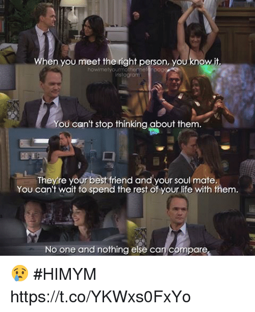 Best Friend, Life, and Memes: en you meet the right person, you know it.  howimetyou  instogram  ou can't stop thinking about them.  Theyre your best friend and your soul mate  You can't wait to spend the rest of your life with them  No one and nothing else can compare 😢 #HIMYM https://t.co/YKWxs0FxYo