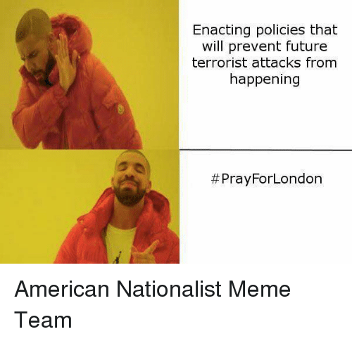 Future, Meme, and Memes: Enacting policies that  will prevent future  terrorist attacks from  happening  #Pray ForLondon American Nationalist Meme Team