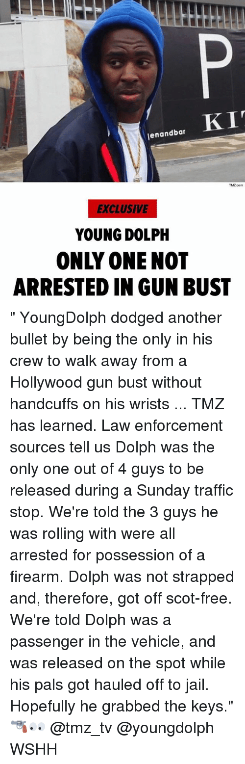 "Jail, Memes, and Traffic: enandbar  TMZ.com  EXCLUSIVE  YOUNG DOLPH  ONLY ONE NOT  ARRESTED IN GUN BUST "" YoungDolph dodged another bullet by being the only in his crew to walk away from a Hollywood gun bust without handcuffs on his wrists ... TMZ has learned. Law enforcement sources tell us Dolph was the only one out of 4 guys to be released during a Sunday traffic stop. We're told the 3 guys he was rolling with were all arrested for possession of a firearm. Dolph was not strapped and, therefore, got off scot-free. We're told Dolph was a passenger in the vehicle, and was released on the spot while his pals got hauled off to jail. Hopefully he grabbed the keys."" 🔫👀 @tmz_tv @youngdolph WSHH"