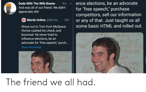 """Dude, Homie, and MySpace: ence elections, be an advocate  for """"free speech,"""" purchase  competitors, sell our information  or any of that. Just taught us all  some basic HTML and rolled out.  Dude With The Wife Beater ..  · 8m  And was all of our friend. We didn't  appreciate shit  Bo Blerds Online @Blerds.  18h  Shout out to Tom from MySpace.  Homie cashed his check, and  bounced. He never tried to  BEACH  ECDOF  3onTHOF  SDENA  influence elections, be an  advocate for """"free speech,"""" purch..  Show this thread  SonTH  shENA  AX  IL SHRE  WILSHRE  RAL The friend we all had."""