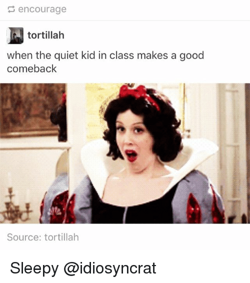 Memes, Good, and Quiet: encourage  tortillah  when the quiet kid in class makes a good  comeback  Source: tortillah Sleepy @idiosyncrat