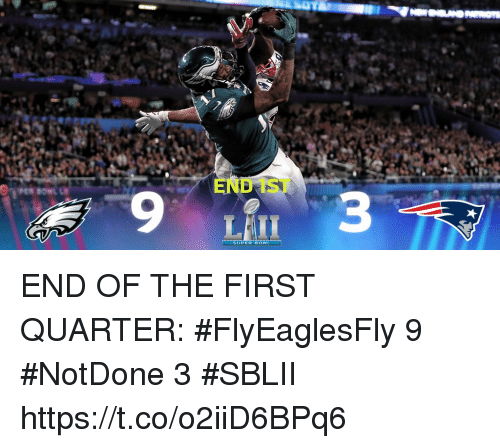 Memes, 🤖, and Super: END 1ST  9  3  SUPER BOWIL END OF THE FIRST QUARTER:  #FlyEaglesFly 9 #NotDone 3  #SBLII https://t.co/o2iiD6BPq6