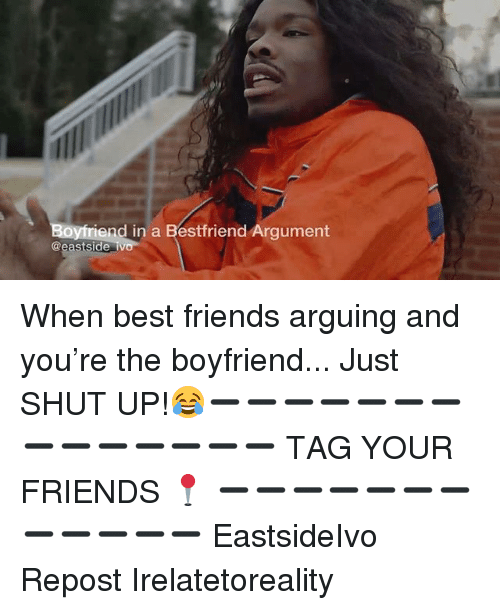Friends, Memes, and Shut Up: end in a Bestfriend Argument  @eastside iv When best friends arguing and you're the boyfriend... Just SHUT UP!😂➖➖➖➖➖➖➖➖➖➖➖➖➖➖ TAG YOUR FRIENDS 📍 ➖➖➖➖➖➖➖➖➖➖➖➖ EastsideIvo Repost Irelatetoreality