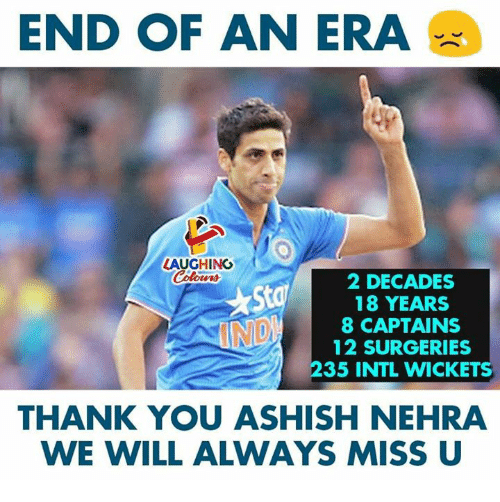 Thank You, Indianpeoplefacebook, and Era: END OF AN ERA  AUGHING  Colours  2 DECADES  18 YEARS  8 CAPTAINS  12 SURGERIES  235 INTL WICKETS  THANK YOU ASHISH NEHRA  WE WILL ALWAYS MISS U