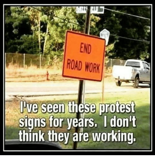 Memes, Protest, and Work: END  ROAD WORK  Pve  seen these protest  signs for years. I don't  think they are working