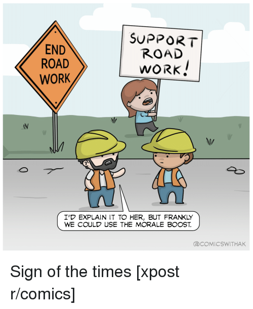 Work, Boost, and Comics: END  ROAD  WORK  SUPPORT  ROAD  WORK  I'D EXPLAIN IT TO HER, BUT FRANKLY  WE COULD USE THE MORALE BOOST  aCOMICSWITHAK <p>Sign of the times [xpost r/comics]</p>