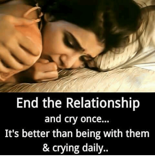 Crying, Memes, and 🤖: End the Relationship  and cry once...  It's better than being with them  & crying daily..