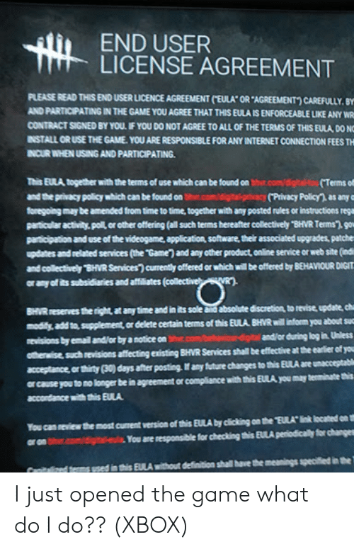 """Future, Internet, and The Game: END USER  LICENSE AGREEMENT  PLEASE READ THIS END USER LICENCE AGREEMENT (""""EULA"""" OR """"AGREEMENT"""") CAREFULLY. BY  AND PARTICIPATING IN THE GAME YOU AGREE THAT THIS EULA IS ENFORCEABLE LIKE ANY WRS  CONTRACT SIGNED BY YOU. IF YOU DO NOT AGREE TO ALL OF THE TERMS OF THIS EULA, DO NC  INSTALL OR USE THE GAME. YOU ARE RESPONSIBLE FOR ANY INTERNET CONNECTION FEES TH  INCUR WHEN USING AND PARTICIPATING  t.com/digital-tou(Terms of  This EULA together with the terms of use which can be found on  and the privacy policy which can be found on bhr.com/digita-privacy (Privacy Policy), as any f  foregoing may be amended from time to time, together with any posted rules or instructions rega  particular activity. poll, or other offering (all such terms hereafter collectively """"BHVR Terms""""), gov  participation and use of the videogame, application, software, their associated upgrades, patches  updates and related services (the """"Game) and any other product, online service or web site (indi  and collectively BHVR Services) currently offered or which will be offered by BEHAVIOUR DIGIT  VR  or any of its subsidiaries and affiliates (collectiveb  BHVR reserves the right, at any time and in its sole and absolute discretion, to revise, update, cha  modify, add to, supplement,or delete certain terms of this EULA BHVR will inform you about suc  and/or during log in. Unless  revisions by email and/or by a notice on bhr.com  otherwise such revisions affecting existing BHVR Services shall be effective at the earlier of you  acceptance, or thirty (30) days after posting. If any future changes to this EULA are unacceptable  ar cause you to no longer be in agreement or compliance with this EULA you may teminate this  accordance with this EULA  You can neview the most curent version of this EULA by cicking on the """"EULA link located on th  or on bhr.com/digita-eula You are responsible for checking this EULA periodically for changes  nitalized terms used in this EULA with"""