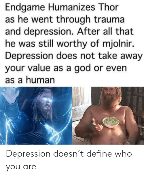 God, Define, and Depression: Endgame Humanizes Thor  as he went through trauma  and depression. After all that  he was still worthy of mjolnir.  Depression does not take away  your value as a god or even  as a human Depression doesn't define who you are