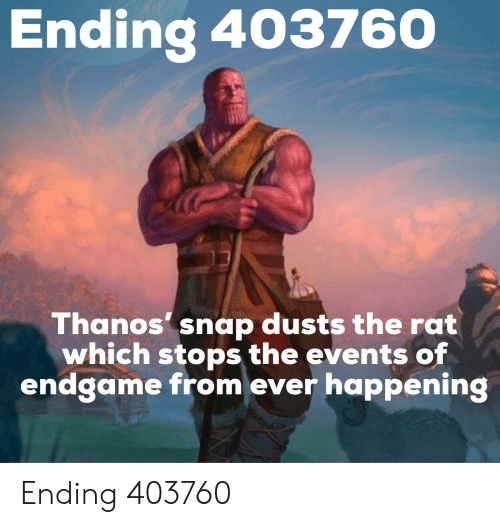 Thanos, Snap, and Rat: Endina 403760  Thanos' snap dusts the rat  which stops the events of  endgame from ever happening Ending 403760