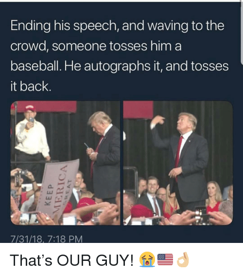Baseball, Memes, and Back: Ending his speech, and waving to the  crowd, someone tosses him a  baseball. He autographs it, and tosses  it back.  7/31/18, 7:18 PM That's OUR GUY! 😭🇺🇸👌🏼