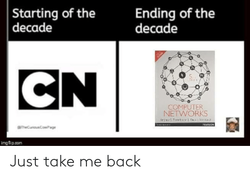 Computer, Pearson, and Back: Ending of the  decade  Starting of the  decade  CN  COMPUTER  NETWORKS  PEARSON  aheCurouCowPage  imgflip.com Just take me back