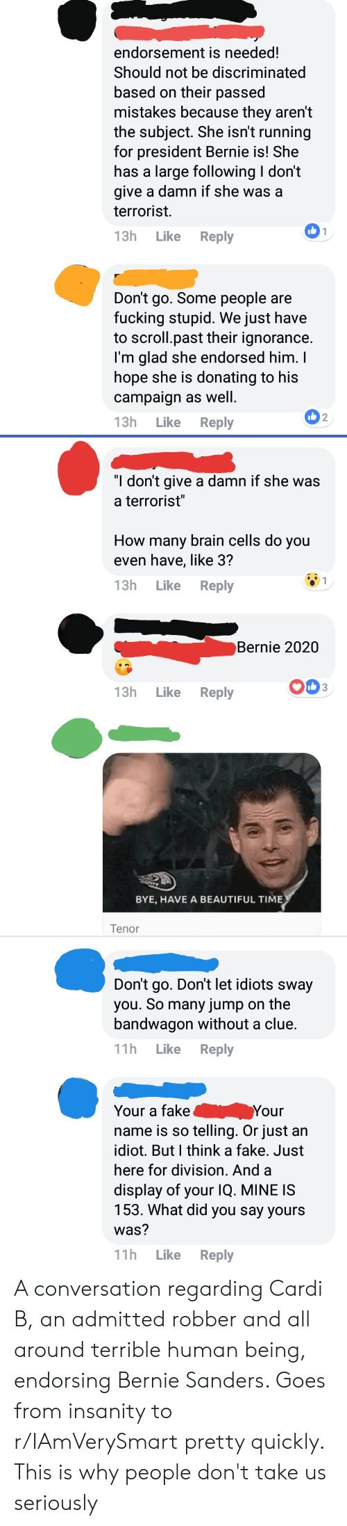 """Beautiful, Bernie Sanders, and Fake: endorsement is needed!  Should not be discriminated  based on their passed  mistakes because they aren't  the subject. She isn't running  for president Bernie is! She  has a large following I don't  give a damn if she was a  terrorist.  13h Like Reply  Don't go. Some people are  fucking stupid. We just have  to scroll.past their ignorance.  I'm glad she endorsed him.I  hope she is donating to his  campaign as well.  13h Like Reply  2  """"I don't give a damn if she was  a terrorist""""  How many brain cells do you  even have, like 3?  13h Like Reply  Bernie 2020  OD  13h Like Reply  BYE, HAVE A BEAUTIFUL TIME  Tenor  Don't go. Don't let idiots sway  you. So many jump on the  bandwagon without a clue  11h Like Reply  Your a fake  name is so telling. Or just an  idiot. But I think a fake. Just  here for division. And a  display of your IQ. MINE IS  153. What did you say yours  was?  1h Like Reply  Your A conversation regarding Cardi B, an admitted robber and all around terrible human being, endorsing Bernie Sanders. Goes from insanity to r/IAmVerySmart pretty quickly. This is why people don't take us seriously"""