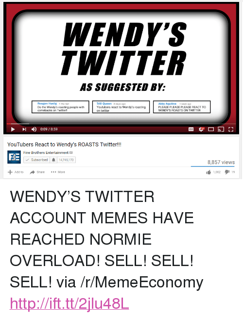 """Fine Brothers, Memes, and Twitter: ENDY  WITTER  AS SUGGESTED BY:  Trill Queen 3 days ago  Youtubers react to Wendy's roasting  on twitter  Reagan Huslig 1 day ago  Do the Wendy's roasting people with  comebacks on Twitter!!  Abby Aquilina 1 week ago  PLEASE PLEASE PLEASE REACT TO  WENDY'S ROASTS ON TWITTER  - ) 0:09 / 8:59  YouTubers React to Wendy's ROASTS Twitter!!  Fine Brothers Entertainment  BE  Subscribed  14,745,173  8,857 views  1,002タ119  Add to  Share  More <p>WENDY&rsquo;S TWITTER ACCOUNT MEMES HAVE REACHED NORMIE OVERLOAD! SELL! SELL! SELL! via /r/MemeEconomy <a href=""""http://ift.tt/2jlu48L"""">http://ift.tt/2jlu48L</a></p>"""