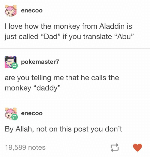 """Aladdin, Dad, and Love: enecoo  I love how the monkey from Aladdin is  just called """"Dad"""" if you translate """"Abu""""  謎pokemaster7  are you telling me that he calls the  monkey """"daddy""""  05  enecoO  By Allah, not on this post you don't  19,589 notes"""