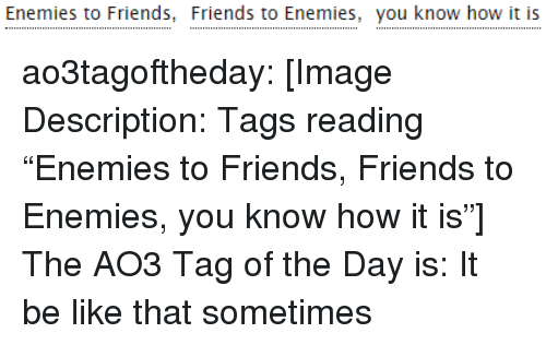 "Be Like, Friends, and Target: Enemies to Friends, Friends to Enemies, you know how it is ao3tagoftheday:  [Image Description: Tags reading ""Enemies to Friends, Friends to Enemies, you know how it is""]  The AO3 Tag of the Day is: It be like that sometimes"