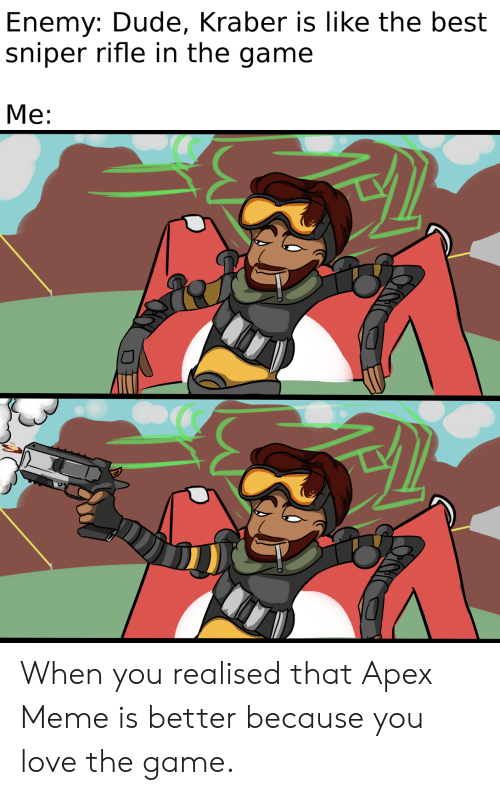 Dude, Love, and Meme: Enemy: Dude, Kraber is like the best  sniper rifle in the game  Me: When you realised that Apex Meme is better because you love the game.