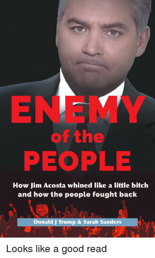 ENEMY of the PEOPLE How Jim Acosta Whined Like a Little Bitch and