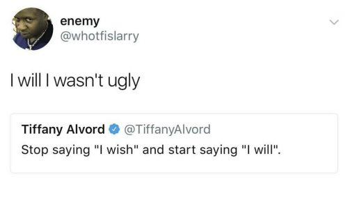 "Ugly, Tiffany, and Will: enemy  @whotfislarry  I will I wasn't ugly  Tiffany Alvord@TiffanyAlvord  Stop saying ""I wish"" and start saying ""I will""."