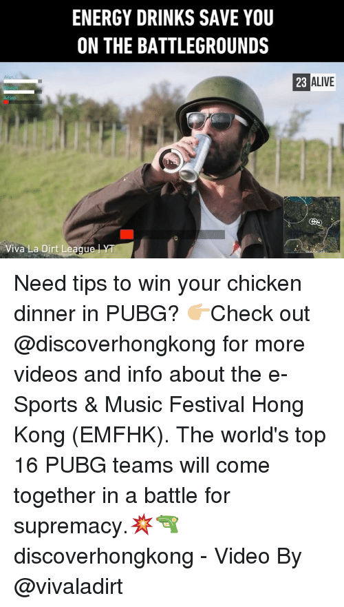 Alive, Energy, and Memes: ENERGY DRINKS SAVE YOU  ON THE BATTLEGROUNDS  23 ALIVE  Viva La Dirt Leaqu Need tips to win your chicken dinner in PUBG? 👉🏼Check out @discoverhongkong for more videos and info about the e-Sports & Music Festival Hong Kong (EMFHK). The world's top 16 PUBG teams will come together in a battle for supremacy.💥🔫 discoverhongkong - Video By @vivaladirt