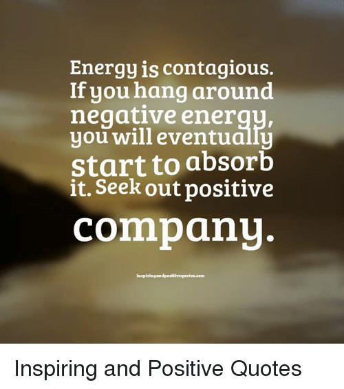Energy Is Contagious If You Hang Around Negative Ener You Will