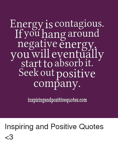 Energy Is Contagious If You Hang Around Negative Energy You Will
