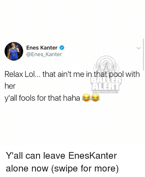 Being Alone, Enes Kanter, and Lol: Enes Kanter  @Enes_Kanter  Relax Lol... that ain't me in that pool with  her  y'all fools for that haha  ALERT  BALLERALERT.COM Y'all can leave EnesKanter alone now (swipe for more)