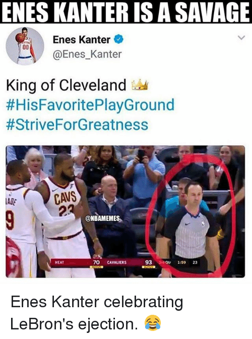Enes Kanter, Nba, and Savage: ENES KANTER IS A SAVAGE  Enes Kanter  @Enes_Kanter  King of Cleveland  #HisFavoritePlayGround  #StriveForGreatness  2  @NBAMEMES  HEAT  70 CAVALIERS  93 3rd 1:59 23 Enes Kanter celebrating LeBron's ejection. 😂
