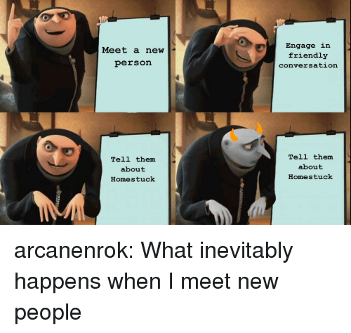 Target, Tumblr, and Blog: Engage in  friendly  conversation  Meet a new  person  Tell them  about  Homestuck  Tell them  about  Homestuck arcanenrok:  What inevitably happens when I meet new people