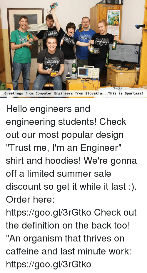 "Hello, Work, and Summer: ENGINEER  Greetings from Computer Engineers from Slovakia..This is Spartaaa! Hello engineers and engineering students! Check out our most popular design ""Trust me, I'm an Engineer"" shirt and hoodies! We're gonna off a limited summer sale discount so get it while it last :). Order here: https://goo.gl/3rGtko  Check out the definition on the back too! ""An organism that thrives on caffeine and last minute work:  https://goo.gl/3rGtko"