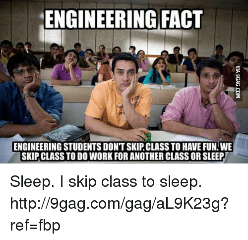 Dank, 🤖, and Fun: ENGINEERING FACT  ENGINEERING STUDENTS DONT SKIPCLASSTO HAVE FUN WE  SKIP CLASS TODO WORK FOR ANOTHERCLASS OR SLEEP Sleep. I skip class to sleep. http://9gag.com/gag/aL9K23g?ref=fbp