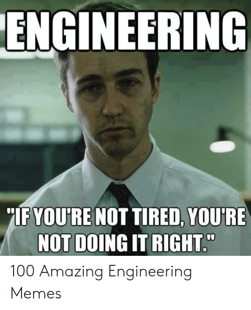ENGINEERING IF YOU'RE NOT TIRED YOU'RE NOT DOING IT RIGHT 100