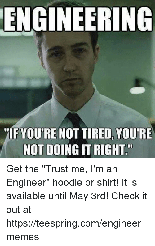 ENGINEERING IF YOUTRE NOT TIRED YOURE NOT DOING ITRIGHT'' Get the