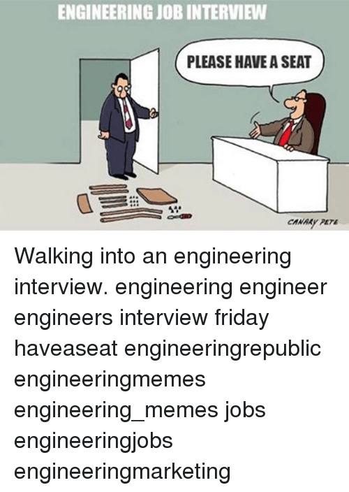 Friday, Job Interview, and Memes: ENGINEERING JOB INTERVIEW  PLEASE HAVE A SEAT Walking into an engineering interview. engineering engineer engineers interview friday haveaseat engineeringrepublic engineeringmemes engineering_memes jobs engineeringjobs engineeringmarketing