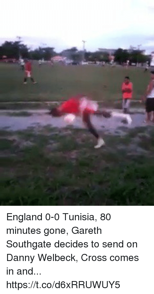 me.me: England 0-0 Tunisia, 80 minutes gone, Gareth Southgate decides to send on Danny Welbeck, Cross comes in and... https://t.co/d6xRRUWUY5
