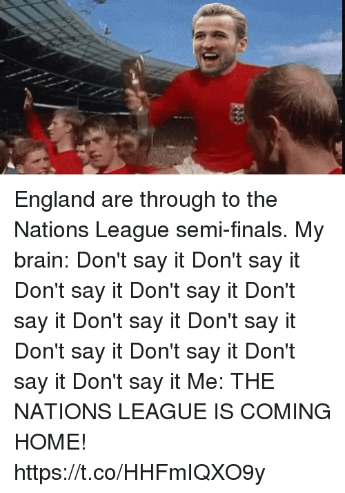 England, Finals, and Soccer: England are through to the Nations League semi-finals.  My brain:  Don't say it Don't say it Don't say it Don't say it Don't say it Don't say it Don't say it Don't say it Don't say it Don't say it Don't say it  Me: THE NATIONS LEAGUE IS COMING HOME! https://t.co/HHFmIQXO9y