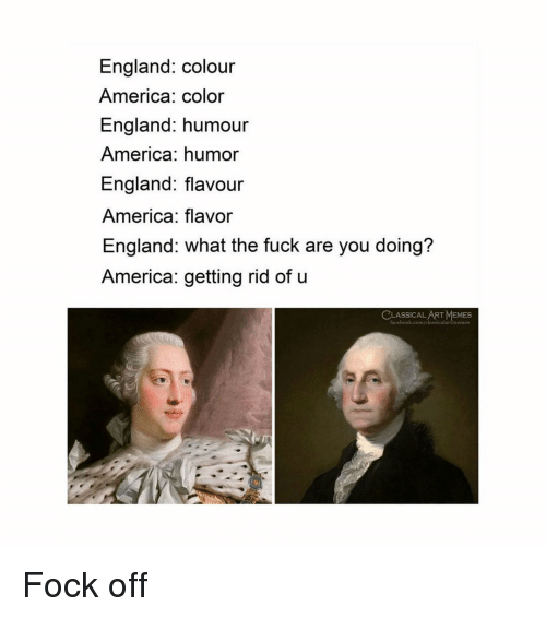 America, England, and Memes: England: colour  America: color  England: humour  America: humor  England: flavour  America: flavor  England: what the fuck are you doing?  America: getting rid of u  CLASSICAL ART MEMES Fock off