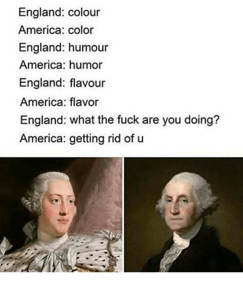 America, England, and Fuck: England: colour  America: color  England: humour  America: humor  England: flavour  America: flavor  England: what the fuck are you doing?  America: getting rid of u