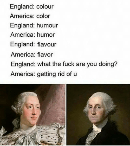 America, England, and Color: England: colour  America: color  England: humour  America: humor  England: flavour  America: flavor  England: what the fuck are you doing?  America: getting rid of u