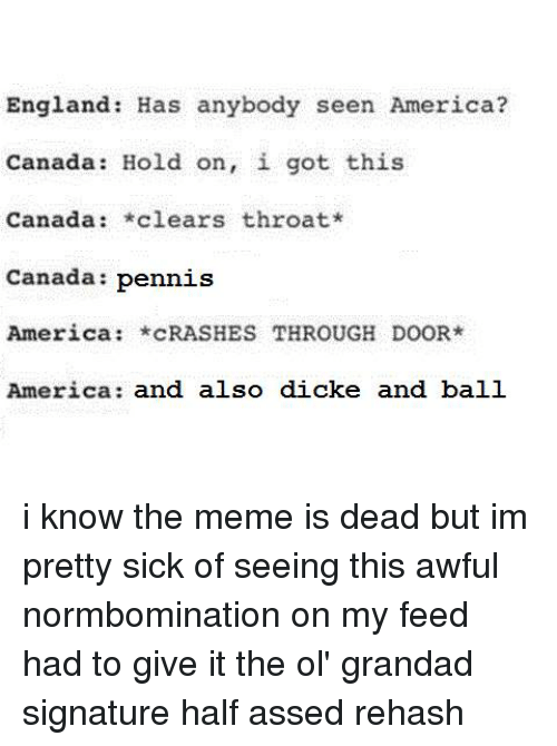 America, England, and Meme: England: Has anybody seen America?  Canada: Hold on, i got this  Canada  *clears throat*  Canada  Pennis  America  *CRASHES THROUGH DOOR*  America and also dicke and ball i know the meme is dead but im pretty sick of seeing this awful normbomination on my feed  had to give it the ol' grandad signature half assed rehash