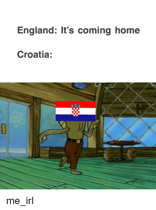 England, Croatia, and Home: England: It's coming home  Croatia:  0