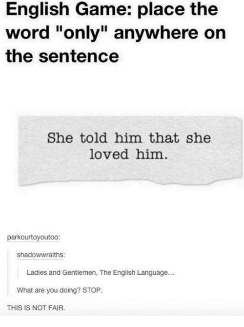 """Game, Word, and English: English Game: place the  word """"only"""" anywhere on  the sentence  She told him that she  loved him  parkourtoyoutoo:  shadowwraiths:  Ladies and Gentlemen, The English Language...  What are you doing? STOP.  THIS IS NOT FAIR."""