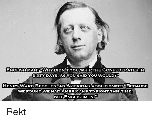 Whip, Time, and English: ENGLISH MAN:WHY DIDN T YOU WHIP THE CONFEDERATES IN  SIXTY DAYS, AS YOU SAID YOU WOULD  HENRY WARD BEECHER, AN AMERICANABOLITIONIST:BECAUSE  WE FOUND WE HAD AMERICANS TO FIGHT THIS TIME  NOT ENGLISHMEN: <p>Rekt</p>
