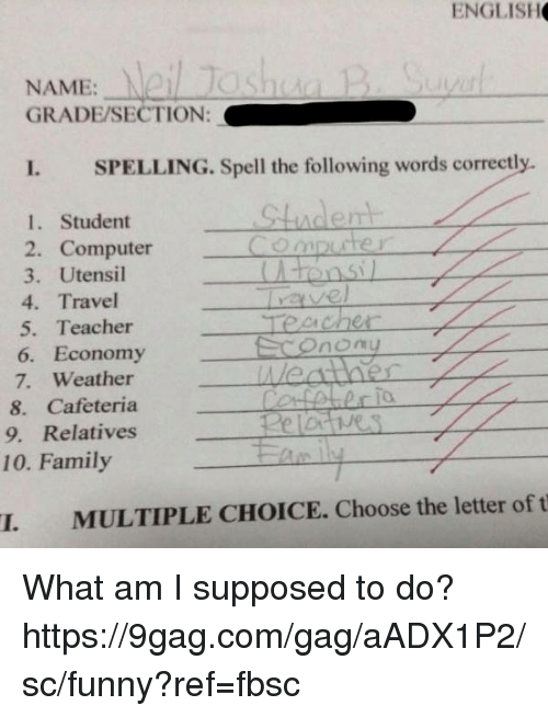9gag, Dank, and Family: ENGLISH  NAME: Ne  GRADE/SECTION:  I SPELLING. Spell the following words correctly  1. Student  2. Computer  om  51  3. Utensil  4. Travel  5. Teacher  6. Economy  7. Weather  8. Cafeteria  9. Relatives  CA  To.  10. Family  I. MULTIPLE CHOICE. Choose the letter of t What am I supposed to do?  https://9gag.com/gag/aADX1P2/sc/funny?ref=fbsc