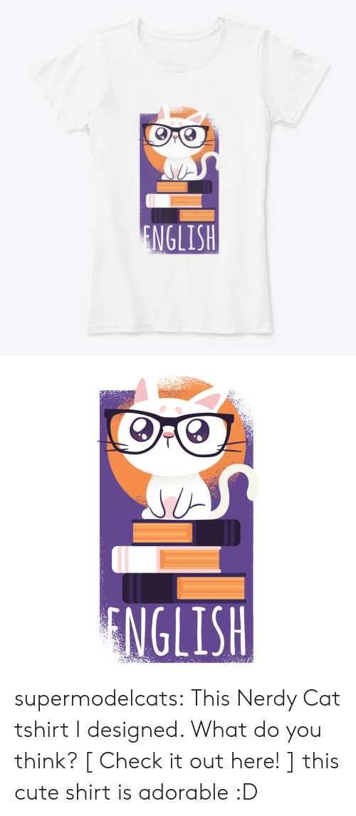 Cute, Tumblr, and Blog: ENGLISH   NGLISH supermodelcats: This Nerdy Cat tshirt I designed. What do you think? [ Check it out here! ]  this cute shirt is adorable :D