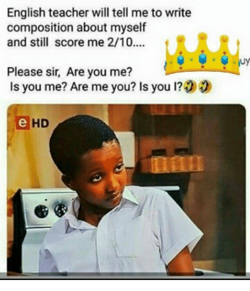 Teacher, English, and Will: English teacher will tell me to write  composition about myself  and still score me 2/10....  CRS  Please sir, Are you me?  Is you me? Are me you? Is you 1?00  HD