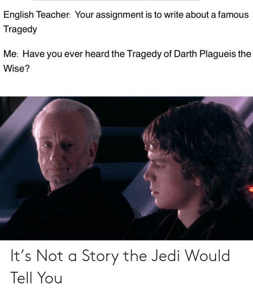 Jedi, Teacher, and English: English Teacher: Your assignment is to write about a famous  Tragedy  Me: Have you ever heard the Tragedy of Darth Plagueis the  Wise? It's Not a Story the Jedi Would Tell You