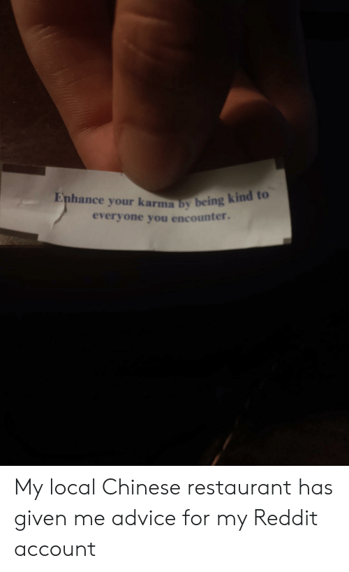 Advice, Reddit, and Chinese: Enhance your karma by being kind to  everyone you encounter. My local Chinese restaurant has given me advice for my Reddit account