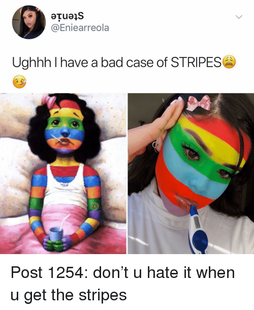 Bad, Memes, and 🤖: @Eniearreola  Ughhh I have a bad case of STRIPES  8 Post 1254: don't u hate it when u get the stripes